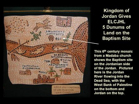 Kingdom of Jordan Gives ELCJHL 5 Dunums of Land on the Baptism Site This 6 th century mosaic from a Madaba church shows the Baptism site on the Jordanian.
