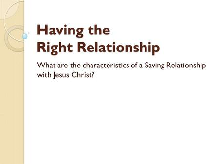 Having the Right Relationship What are the characteristics of a Saving Relationship with Jesus Christ?