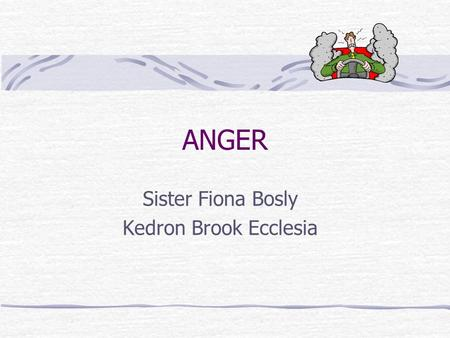 "ANGER Sister Fiona Bosly Kedron Brook Ecclesia. ""Be angry but sin not"" Eph 4 What is Anger What Anger is not The Usefulness of Anger How to make Anger."