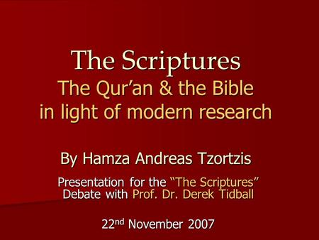 "The Scriptures The Qur'an & the Bible in light of modern research By Hamza Andreas Tzortzis Presentation for the ""The Scriptures"" Debate with Prof. Dr."