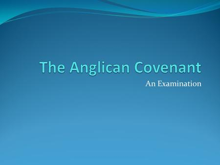 An Examination. What is the Anglican Covenant and what does it have to do with us? What does Anglican mean? What does Covenant mean?