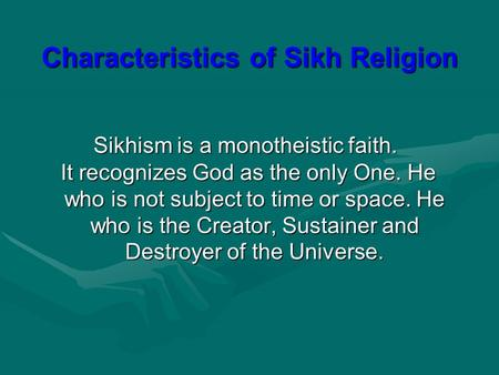 Sikhism is a monotheistic faith. It recognizes God as the only One. He who is not subject to time or space. He who is the Creator, Sustainer and Destroyer.
