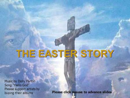 "THE EASTER STORY THE EASTER STORY Please click mouse to advance slides Music by Dolly Parton Song ""Hello God"" Please support artists by buying their albums."
