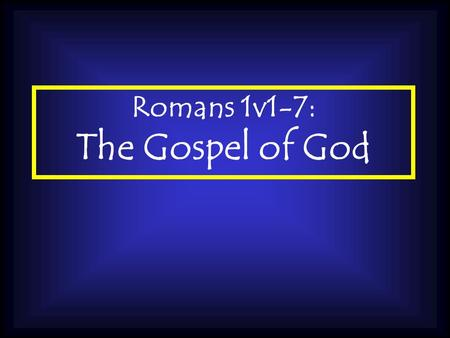 Romans 1v1-7: The Gospel of God. Its Origin is GOD Galatians 1v11: I want you to know, brothers, that the gospel I preached is not something that man.