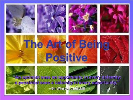 "CLICK TO ADVANCE SLIDES ♫ Turn on your speakers! ♫ Turn on your speakers! The Art of Being Positive The Art of Being Positive ""An optimist sees an opportunity."