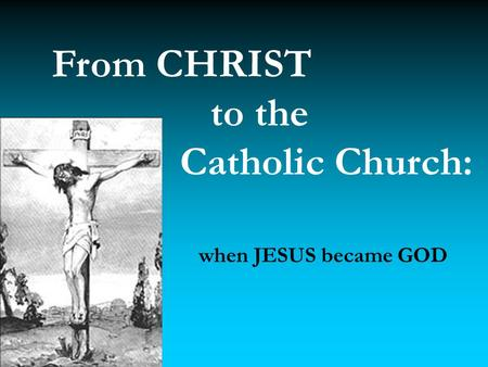 From CHRIST to the Catholic Church: when JESUS became GOD.