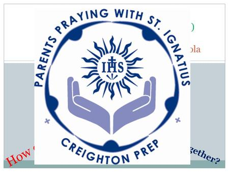 RETREAT IN EVERY DAY LIFE Creighton Prep Parents (and …) Praying with St. Ignatius of Loyola How can we help? What are we doing together?