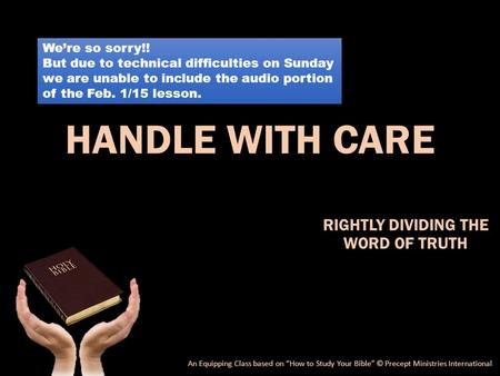 "HANDLE WITH CARE RIGHTLY DIVIDING THE WORD OF TRUTH An Equipping Class based on ""How to Study Your Bible"" © Precept Ministries International We're so sorry!!"