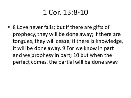 1 Cor. 13:8-10 8 Love never fails; but if there are gifts of prophecy, they will be done away; if there are tongues, they will cease; if there is knowledge,