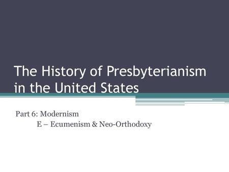The History of Presbyterianism in the United States Part 6: Modernism E – Ecumenism & Neo-Orthodoxy.