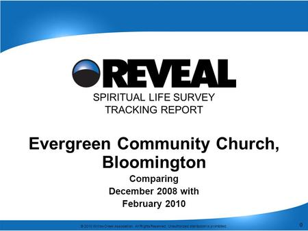 0 © 2010 Willow Creek Association. All Rights Reserved. Unauthorized distribution is prohibited. 0 SPIRITUAL LIFE SURVEY TRACKING REPORT Evergreen Community.