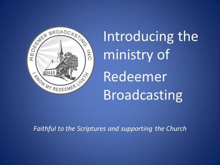 Introducing the ministry of Redeemer Broadcasting Faithful to the Scriptures and supporting the Church.
