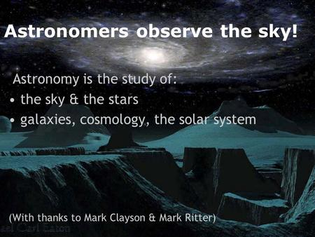 Astronomers observe the sky! Astronomy is the study of: the sky & the stars galaxies, cosmology, the solar system (With thanks to Mark Clayson & Mark Ritter)