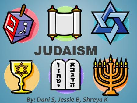 By: Dani S, Jessie B, Shreya K JUDAISM. C. 2000 B.C.E Originated near the eastern region of Canaan, about where present day Israel are. Abraham is considered.