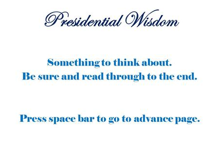 Something to think about. Be sure and read through to the end. Press space bar to go to advance page. Presidential Wisdom.