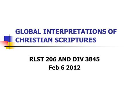 GLOBAL INTERPRETATIONS OF CHRISTIAN SCRIPTURES RLST 206 AND DIV 3845 Feb 6 2012.
