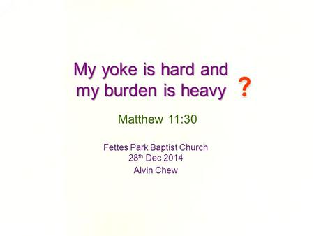 My yoke is hard and my burden is heavy Fettes Park Baptist Church 28 th Dec 2014 Alvin Chew Matthew 11:30.