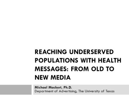 REACHING UNDERSERVED POPULATIONS WITH HEALTH MESSAGES: FROM OLD TO NEW MEDIA Michael Mackert, Ph.D. Department of Advertising, The University of Texas.