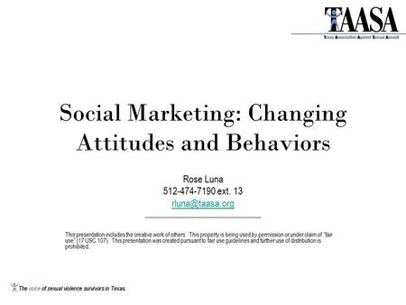 Social Marketing: Changing Attitudes and Behaviors Rose Luna 512-474-7190 ext. 13 ________________________________ This presentation includes.