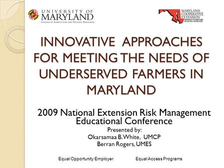 INNOVATIVE APPROACHES FOR MEETING THE NEEDS OF UNDERSERVED FARMERS IN MARYLAND 2009 National Extension Risk Management Educational Conference Presented.