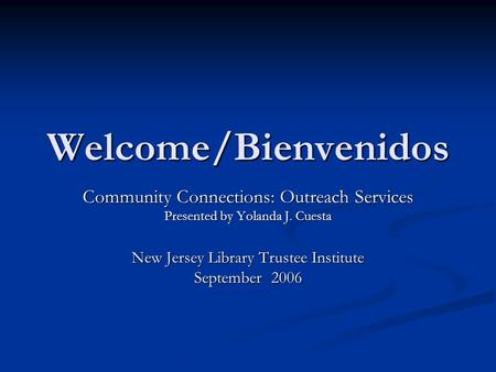 Welcome/Bienvenidos Community Connections: Outreach Services Presented by Yolanda J. Cuesta New Jersey Library Trustee Institute September 2006.