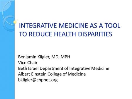 INTEGRATIVE MEDICINE AS A TOOL TO REDUCE HEALTH DISPARITIES Benjamin Kligler, MD, MPH Vice Chair Beth Israel Department of Integrative Medicine Albert.
