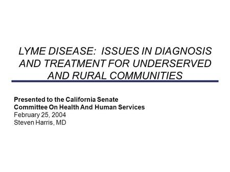 Presented to the California Senate Committee On Health And Human Services February 25, 2004 Steven Harris, MD LYME DISEASE: ISSUES IN DIAGNOSIS AND TREATMENT.