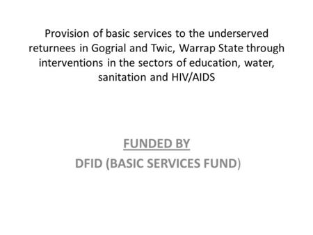 Provision of basic services to the underserved returnees in Gogrial and Twic, Warrap State through interventions in the sectors of education, water, sanitation.