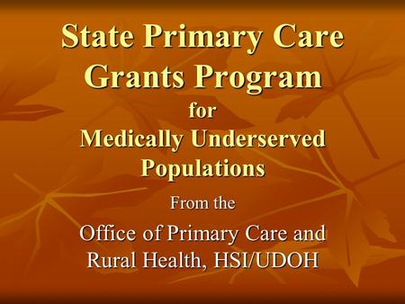 State Primary Care Grants Program for Medically Underserved Populations From the Office of Primary Care and Rural Health, HSI/UDOH.