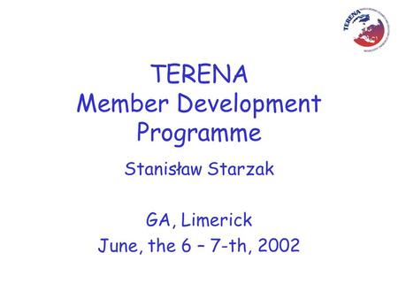 TERENA Member Development Programme Stanisław Starzak GA, Limerick June, the 6 – 7-th, 2002.