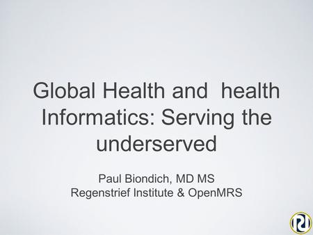 Global Health and health Informatics: Serving the underserved Paul Biondich, MD MS Regenstrief Institute & OpenMRS.