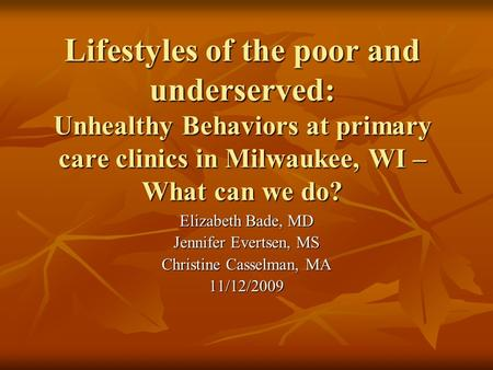 Lifestyles of the poor and underserved: Unhealthy Behaviors at primary care clinics in Milwaukee, WI – What can we do? Elizabeth Bade, MD Jennifer Evertsen,