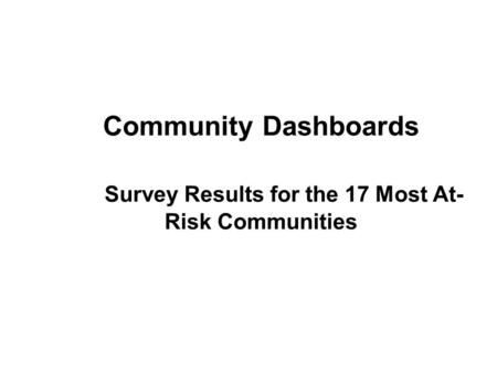 Community Dashboards Survey Results for the 17 Most At- Risk Communities.