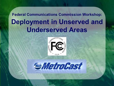 Federal Communications Commission Workshop: Deployment in Unserved and Underserved Areas.