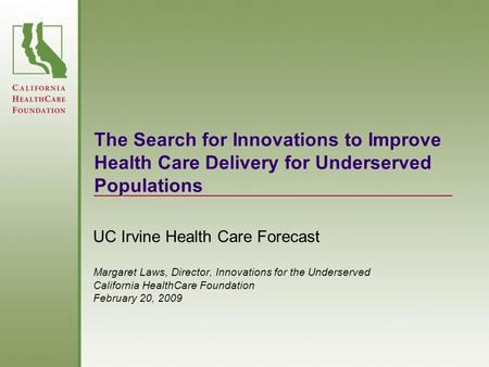 The Search for Innovations to Improve Health Care Delivery for Underserved Populations UC Irvine Health Care Forecast Margaret Laws, Director, Innovations.