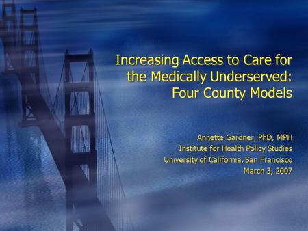 Increasing Access to Care for the Medically Underserved: Four County Models Annette Gardner, PhD, MPH Institute for Health Policy Studies University of.