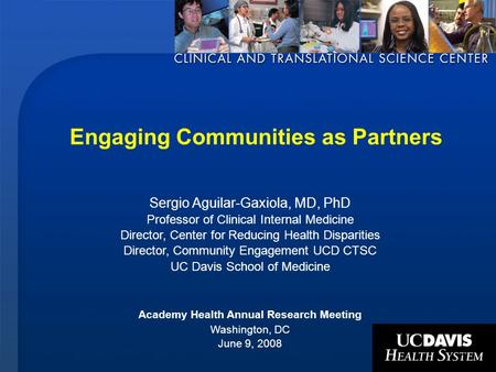 1 Engaging Communities as Partners Sergio Aguilar-Gaxiola, MD, PhD Professor of Clinical Internal Medicine Director, Center for Reducing Health Disparities.