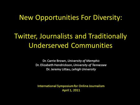 New Opportunities For Diversity: Twitter, Journalists and Traditionally Underserved Communities Dr. Carrie Brown, University of Memphis Dr. Elizabeth Hendrickson,