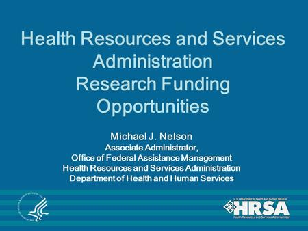 Health Resources and Services Administration Research Funding Opportunities Michael J. Nelson Associate Administrator, Office of Federal Assistance Management.