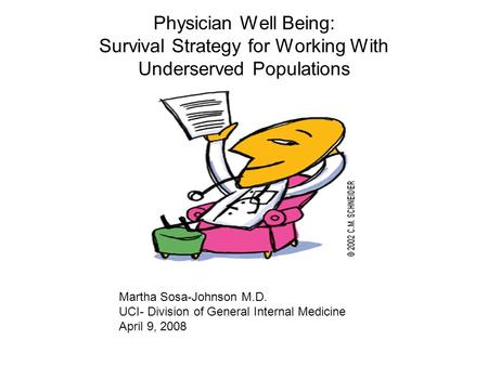 Physician Well Being: Survival Strategy for Working With Underserved Populations Martha Sosa-Johnson M.D. UCI- Division of General Internal Medicine April.
