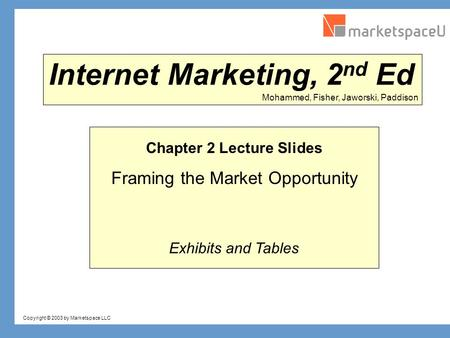 Copyright © 2003 by Marketspace LLC Mohammed, Fisher, Jaworski, Paddison Internet Marketing, 2 nd Ed Chapter 2 Lecture Slides Framing the Market Opportunity.