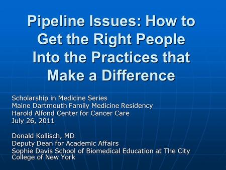 Pipeline Issues: How to Get the Right People Into the Practices that Make a Difference Scholarship in Medicine Series Maine Dartmouth Family Medicine Residency.