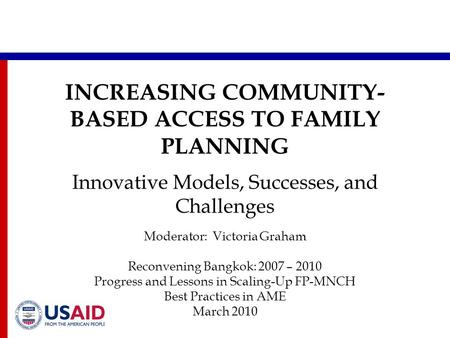 INCREASING COMMUNITY- BASED ACCESS TO FAMILY PLANNING Innovative Models, Successes, and Challenges Moderator: Victoria Graham Reconvening Bangkok: 2007.