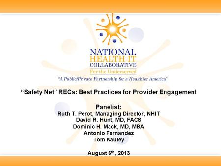 """Safety Net"" RECs: Best Practices for Provider Engagement Panelist: Ruth T. Perot, Managing Director, NHIT David R. Hunt, MD, FACS Dominic H. Mack, MD,"
