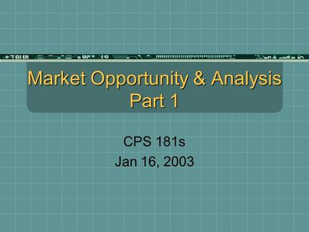 Market Opportunity & Analysis Part 1 CPS 181s Jan 16, 2003.