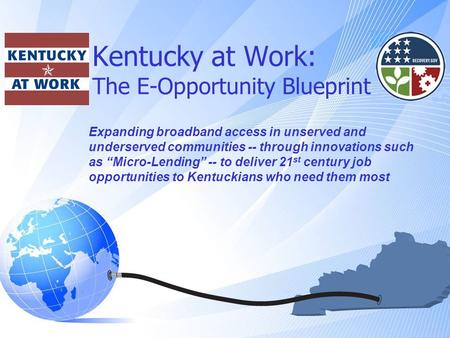 "Kentucky at Work: The E-Opportunity Blueprint Expanding broadband access in unserved and underserved communities -- through innovations such as ""Micro-<strong>Lending</strong>"""