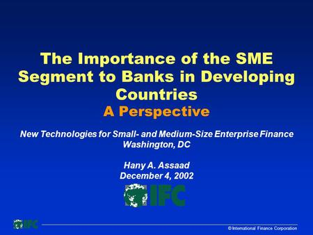 © International Finance Corporation The Importance of the SME Segment to Banks in Developing Countries A Perspective New Technologies for Small- and Medium-Size.