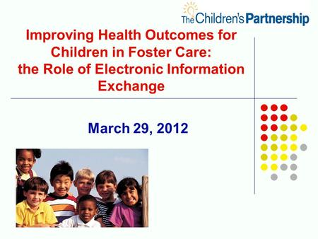 March 29, 2012 Improving Health Outcomes for Children in Foster Care: the Role of Electronic Information Exchange.