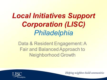 Local Initiatives Support Corporation (LISC) Philadelphia Data & Resident Engagement: A Fair and Balanced Approach to Neighborhood Growth.