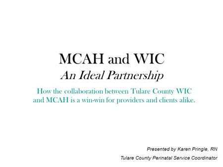 MCAH and WIC MCAH and WIC An Ideal Partnership How the collaboration between Tulare County WIC and MCAH is a win-win for providers and clients alike. Presented.